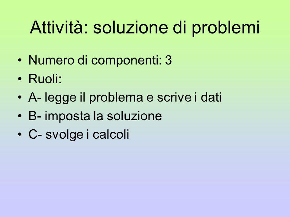 Attività: soluzione di problemi Numero di componenti: 3 Ruoli: A- legge il problema e scrive i dati B- imposta la soluzione C- svolge i calcoli