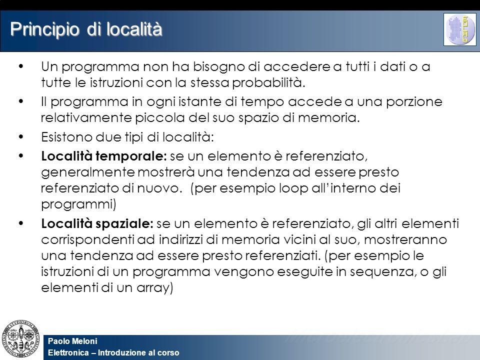 Paolo Meloni Elettronica – Introduzione al corso Gerarchie di memoria Si può sfruttare il principio di località implementando la memoria di un computer tramite una gerarchia di memorie caratterizzate da diverse dimensioni e diverse velocità.