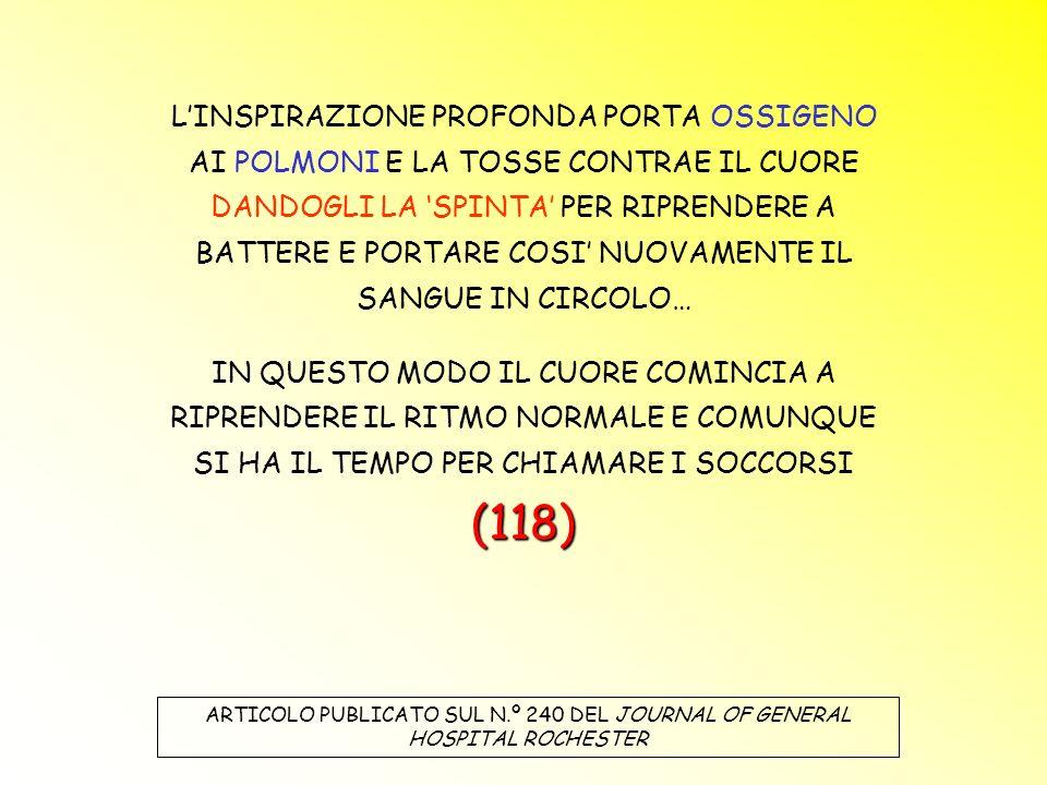 LINSPIRAZIONE PROFONDA PORTA OSSIGENO AI POLMONI E LA TOSSE CONTRAE IL CUORE DANDOGLI LA SPINTA PER RIPRENDERE A BATTERE E PORTARE COSI NUOVAMENTE IL SANGUE IN CIRCOLO… (118) IN QUESTO MODO IL CUORE COMINCIA A RIPRENDERE IL RITMO NORMALE E COMUNQUE SI HA IL TEMPO PER CHIAMARE I SOCCORSI (118) ARTICOLO PUBLICATO SUL N.º 240 DEL JOURNAL OF GENERAL HOSPITAL ROCHESTER