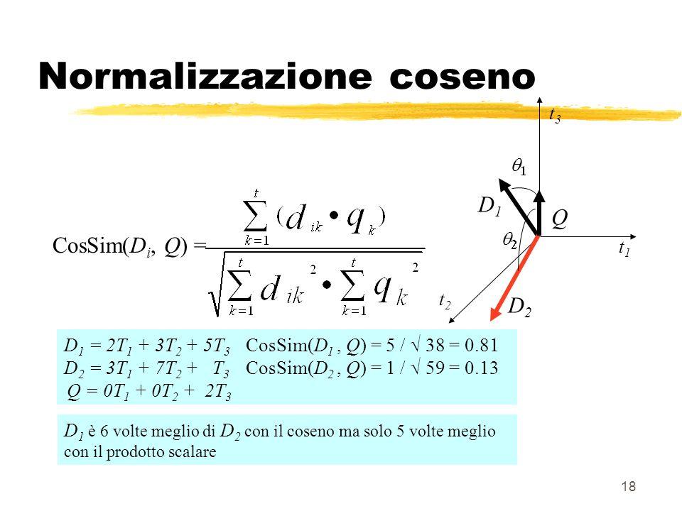 18 Normalizzazione coseno D 1 = 2T 1 + 3T 2 + 5T 3 CosSim(D 1, Q) = 5 / 38 = 0.81 D 2 = 3T 1 + 7T 2 + T 3 CosSim(D 2, Q) = 1 / 59 = 0.13 Q = 0T 1 + 0T