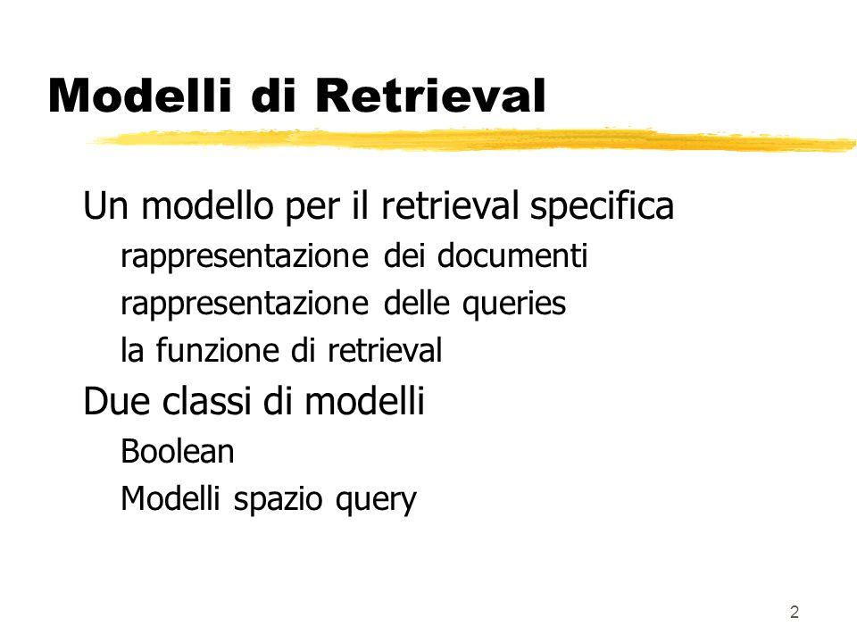 2 Modelli di Retrieval Un modello per il retrieval specifica rappresentazione dei documenti rappresentazione delle queries la funzione di retrieval Du