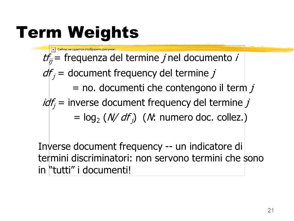 21 Term Weights tf ij = frequenza del termine j nel documento i df j = document frequency del termine j = no. documenti che contengono il term j idf j
