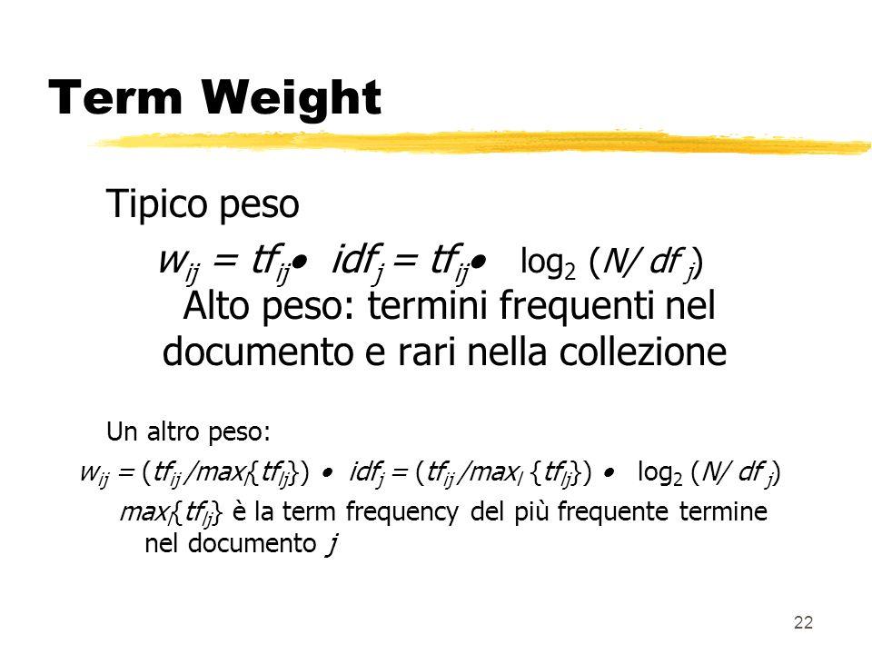 22 Term Weight Tipico peso w ij = tf ij idf j = tf ij log 2 (N/ df j ) Alto peso: termini frequenti nel documento e rari nella collezione Un altro pes