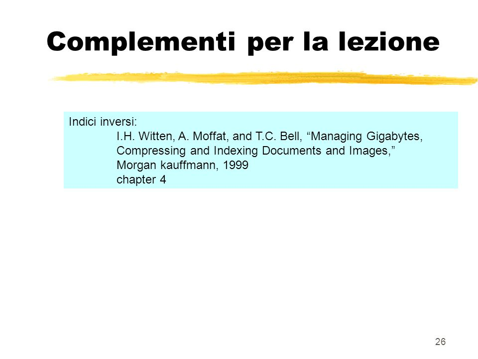 26 Complementi per la lezione Indici inversi: I.H. Witten, A. Moffat, and T.C. Bell, Managing Gigabytes, Compressing and Indexing Documents and Images