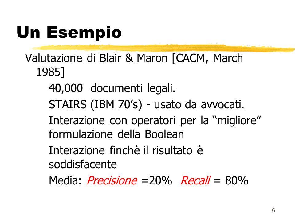 6 Un Esempio Valutazione di Blair & Maron [CACM, March 1985] 40,000 documenti legali. STAIRS (IBM 70s) - usato da avvocati. Interazione con operatori