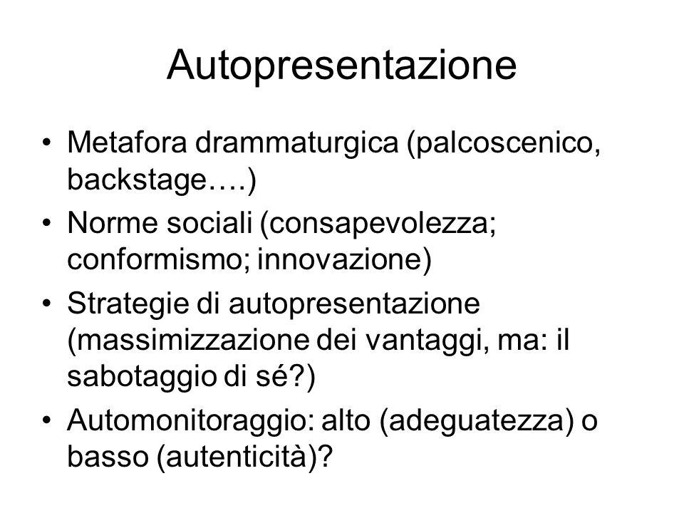 Autopresentazione Metafora drammaturgica (palcoscenico, backstage….) Norme sociali (consapevolezza; conformismo; innovazione) Strategie di autopresentazione (massimizzazione dei vantaggi, ma: il sabotaggio di sé ) Automonitoraggio: alto (adeguatezza) o basso (autenticità)