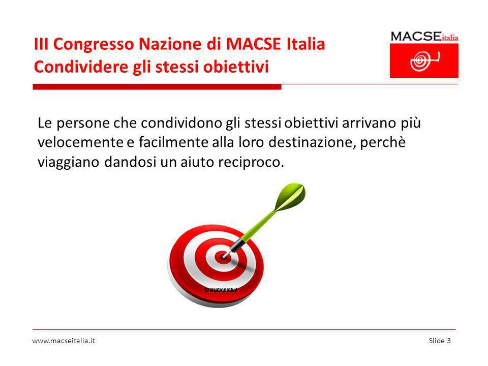 Slide 3www.macseitalia.it III Congresso Nazione di MACSE Italia Condividere gli stessi obiettivi Le persone che condividono gli stessi obiettivi arrivano più velocemente e facilmente alla loro destinazione, perchè viaggiano dandosi un aiuto reciproco.