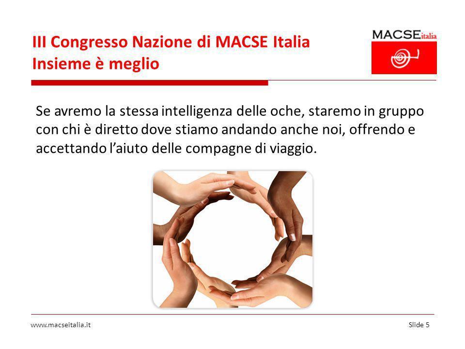 Slide 5www.macseitalia.it III Congresso Nazione di MACSE Italia Insieme è meglio Se avremo la stessa intelligenza delle oche, staremo in gruppo con chi è diretto dove stiamo andando anche noi, offrendo e accettando laiuto delle compagne di viaggio.