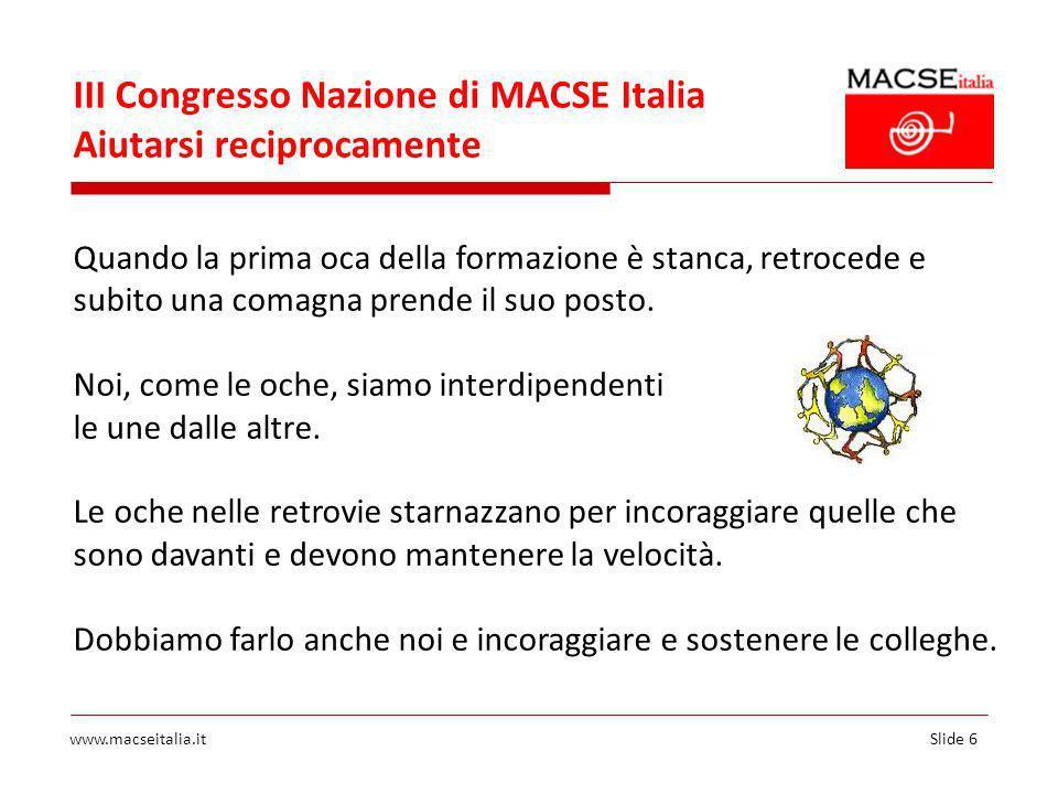 Slide 6www.macseitalia.it III Congresso Nazione di MACSE Italia Aiutarsi reciprocamente Quando la prima oca della formazione è stanca, retrocede e subito una comagna prende il suo posto.