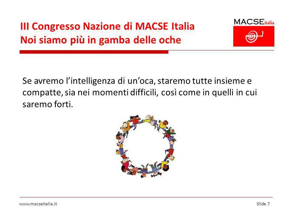 Slide 7www.macseitalia.it III Congresso Nazione di MACSE Italia Noi siamo più in gamba delle oche Se avremo lintelligenza di unoca, staremo tutte insieme e compatte, sia nei momenti difficili, così come in quelli in cui saremo forti.