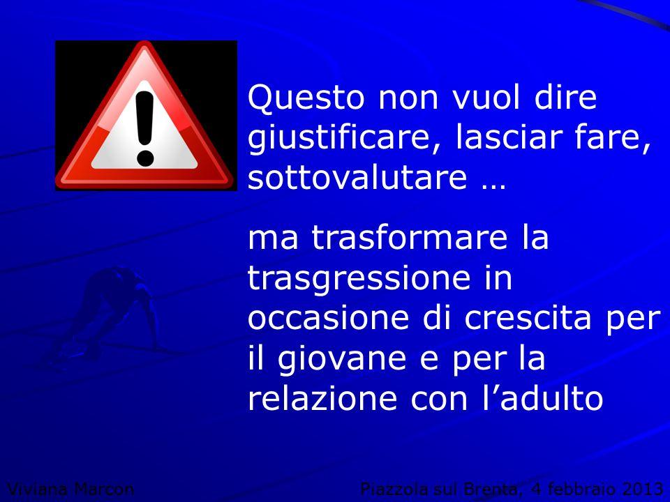 Viviana MarconPiazzola sul Brenta, 4 febbraio 2013 Questo non vuol dire giustificare, lasciar fare, sottovalutare … ma trasformare la trasgressione in