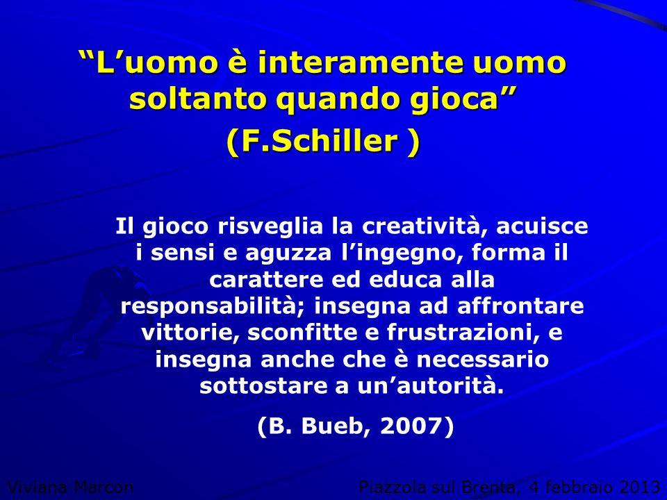 Viviana MarconPiazzola sul Brenta, 4 febbraio 2013 Luomo è interamente uomo soltanto quando gioca (F.Schiller ) Il gioco risveglia la creatività, acui
