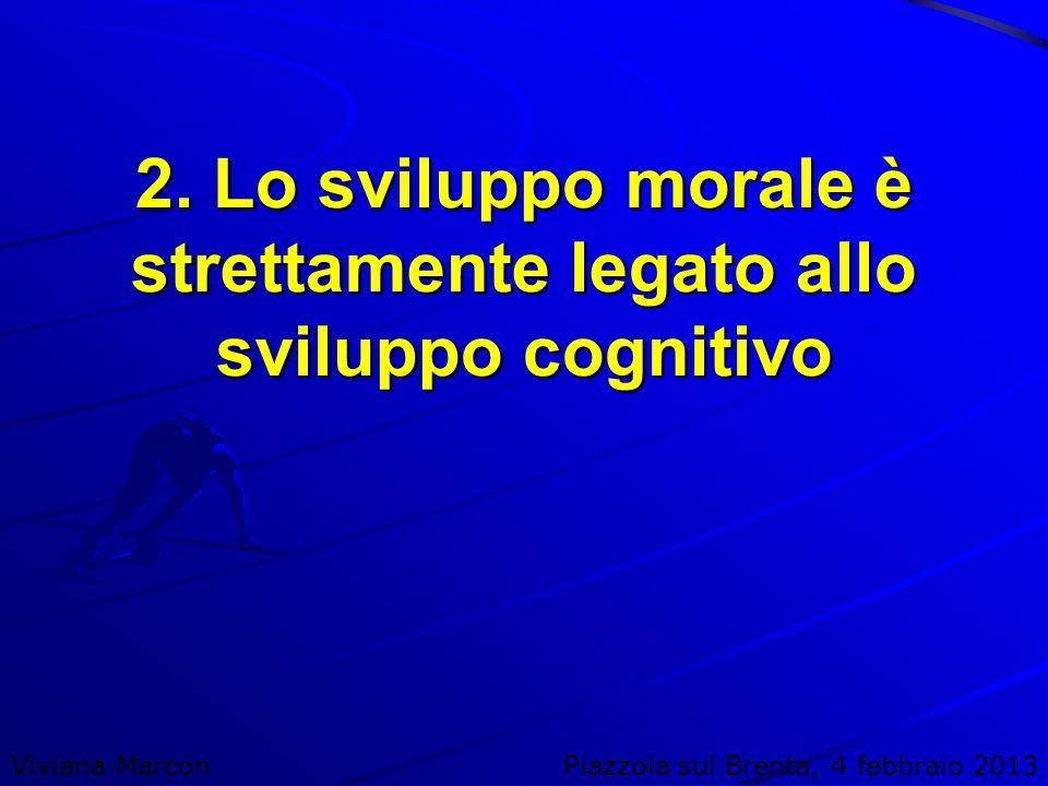 2. Lo sviluppo morale è strettamente legato allo sviluppo cognitivo Viviana MarconPiazzola sul Brenta, 4 febbraio 2013