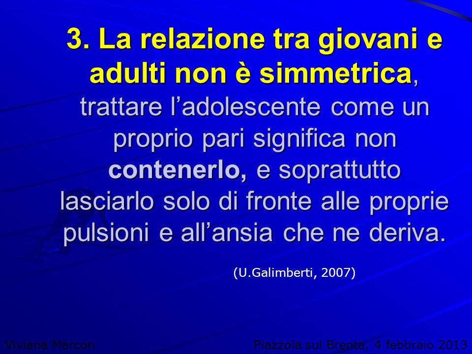 Viviana MarconPiazzola sul Brenta, 4 febbraio 2013 3. La relazione tra giovani e adulti non è simmetrica, trattare ladolescente come un proprio pari s