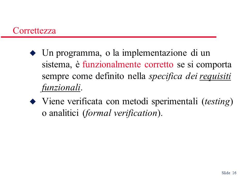 Slide 16 Correttezza Un programma, o la implementazione di un sistema, è funzionalmente corretto se si comporta sempre come definito nella specifica dei requisiti funzionali.