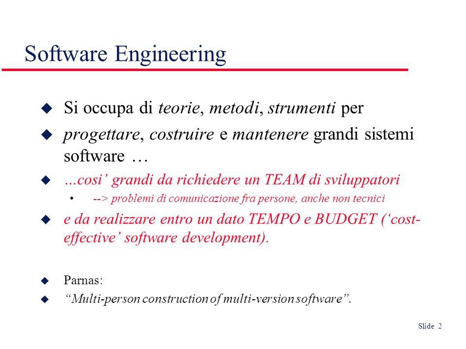 Slide 2 Software Engineering Si occupa di teorie, metodi, strumenti per progettare, costruire e mantenere grandi sistemi software … …cosi grandi da richiedere un TEAM di sviluppatori --> problemi di comunicazione fra persone, anche non tecnici e da realizzare entro un dato TEMPO e BUDGET (cost- effective software development).