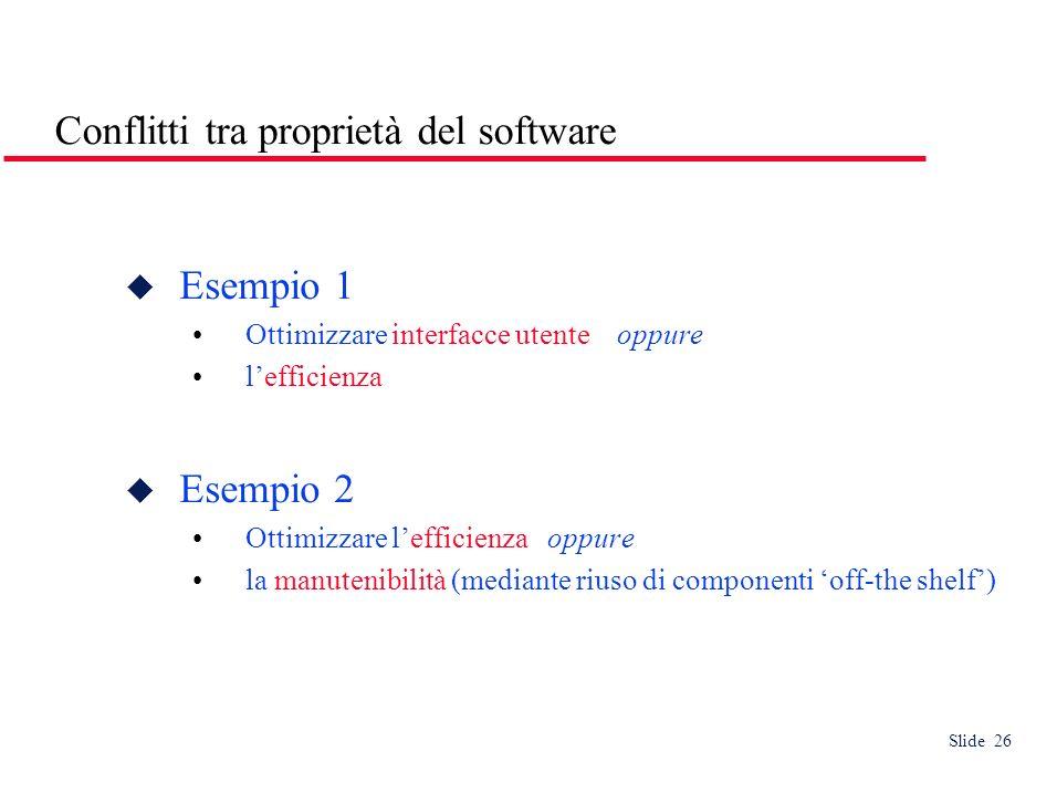 Slide 26 Conflitti tra proprietà del software Esempio 1 Ottimizzare interfacce utente oppure lefficienza Esempio 2 Ottimizzare lefficienza oppure la manutenibilità (mediante riuso di componenti off-the shelf)