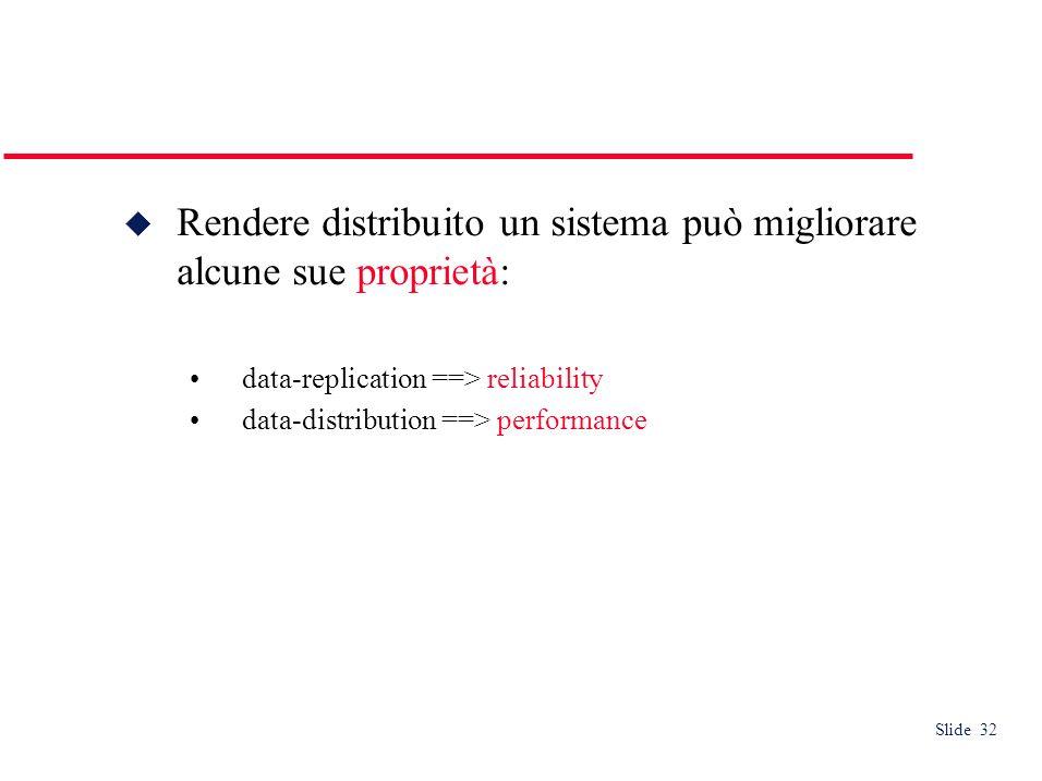 Slide 32 Rendere distribuito un sistema può migliorare alcune sue proprietà: data-replication ==> reliability data-distribution ==> performance