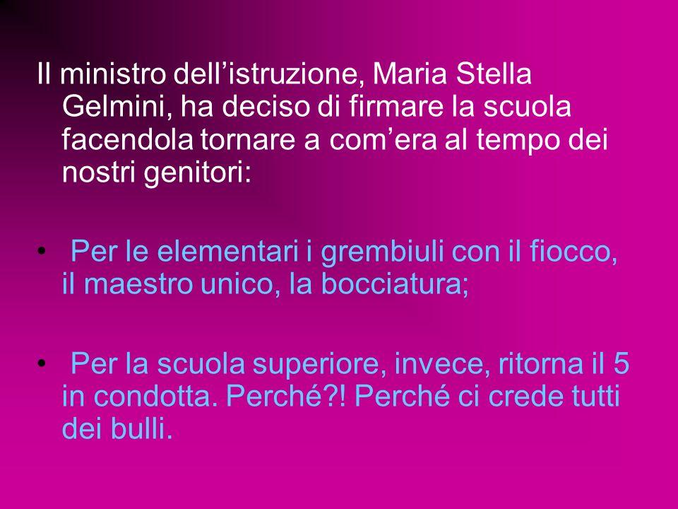 Il ministro dellistruzione, Maria Stella Gelmini, ha deciso di firmare la scuola facendola tornare a comera al tempo dei nostri genitori: Per le elementari i grembiuli con il fiocco, il maestro unico, la bocciatura; Per la scuola superiore, invece, ritorna il 5 in condotta.