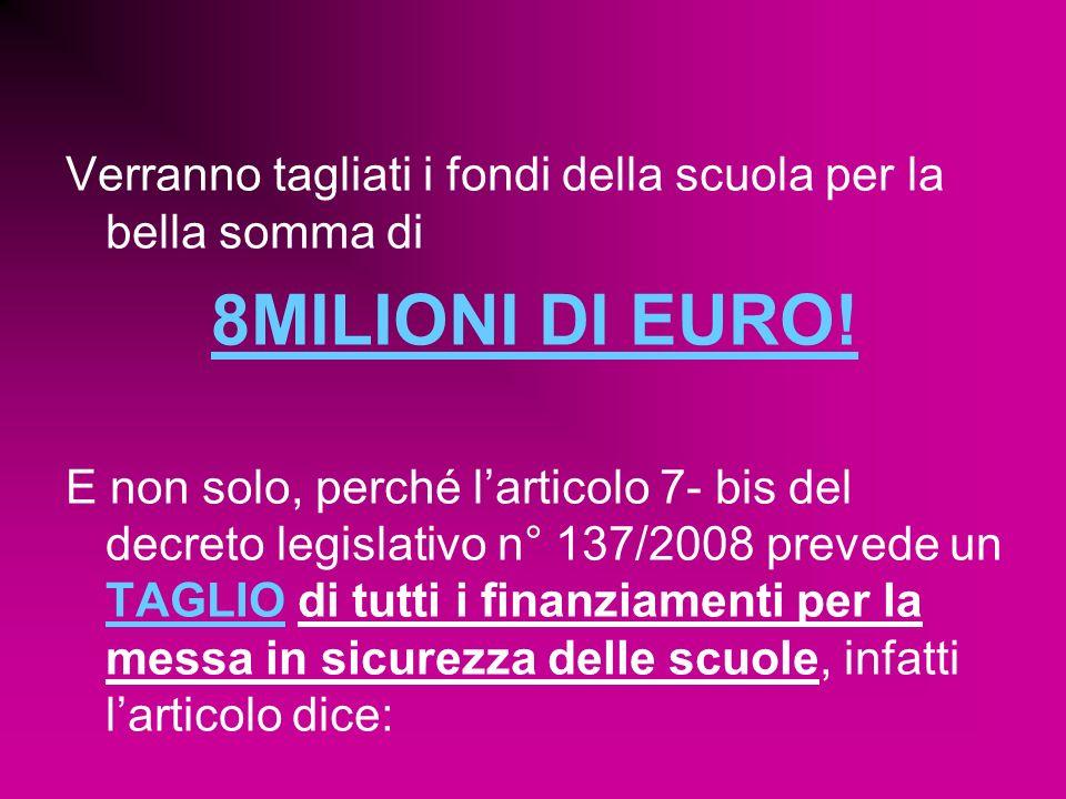 Verranno tagliati i fondi della scuola per la bella somma di 8MILIONI DI EURO! E non solo, perché larticolo 7- bis del decreto legislativo n° 137/2008