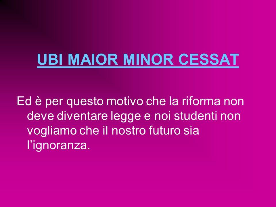 UBI MAIOR MINOR CESSAT Ed è per questo motivo che la riforma non deve diventare legge e noi studenti non vogliamo che il nostro futuro sia lignoranza.