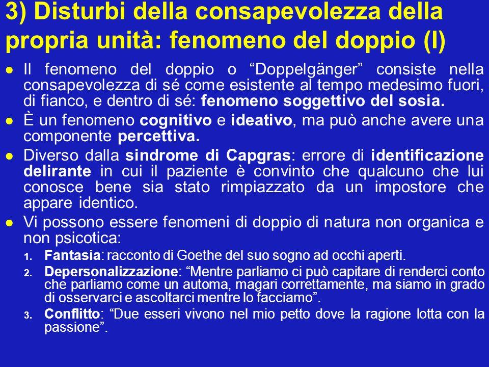3) Disturbi della consapevolezza della propria unità: fenomeno del doppio (I) Il fenomeno del doppio o Doppelgänger consiste nella consapevolezza di s