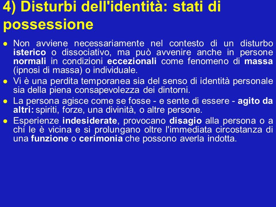 4) Disturbi dell'identità: stati di possessione Non avviene necessariamente nel contesto di un disturbo isterico o dissociativo, ma può avvenire anche