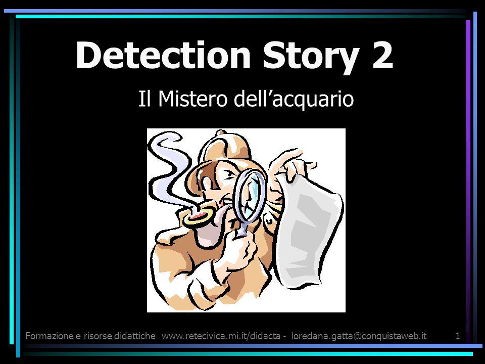 Formazione e risorse didattichewww.retecivica.mi.it/didacta - loredana.gatta@conquistaweb.it1 Detection Story 2 Il Mistero dellacquario