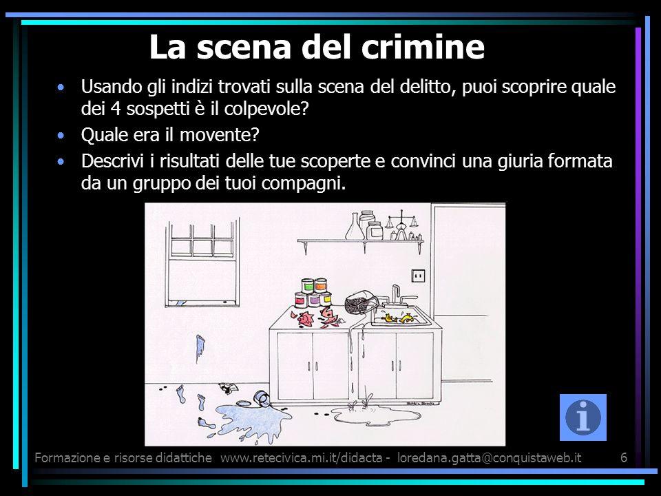 Formazione e risorse didattichewww.retecivica.mi.it/didacta - loredana.gatta@conquistaweb.it6 La scena del crimine Usando gli indizi trovati sulla scena del delitto, puoi scoprire quale dei 4 sospetti è il colpevole.