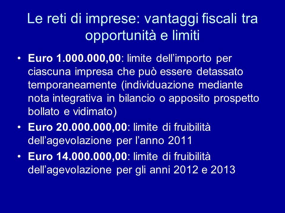 Le reti di imprese: vantaggi fiscali tra opportunità e limiti Euro 1.000.000,00: limite dellimporto per ciascuna impresa che può essere detassato temporaneamente (individuazione mediante nota integrativa in bilancio o apposito prospetto bollato e vidimato) Euro 20.000.000,00: limite di fruibilità dellagevolazione per lanno 2011 Euro 14.000.000,00: limite di fruibilità dellagevolazione per gli anni 2012 e 2013