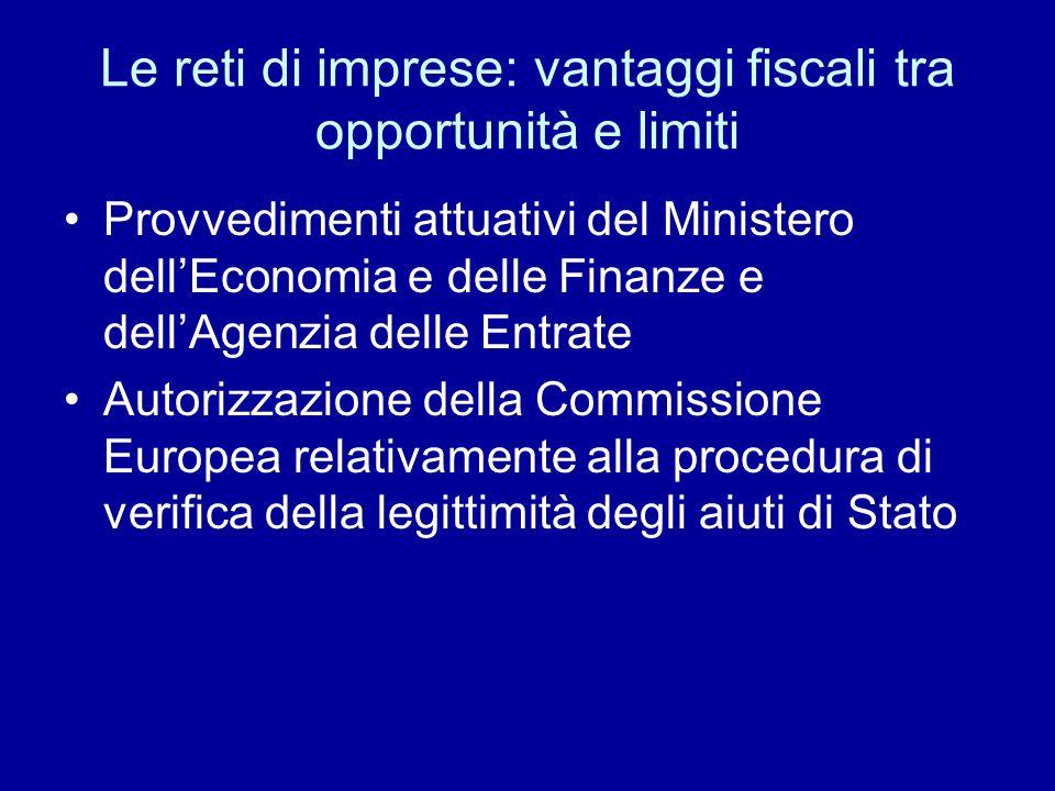Le reti di imprese: vantaggi fiscali tra opportunità e limiti Provvedimenti attuativi del Ministero dellEconomia e delle Finanze e dellAgenzia delle Entrate Autorizzazione della Commissione Europea relativamente alla procedura di verifica della legittimità degli aiuti di Stato