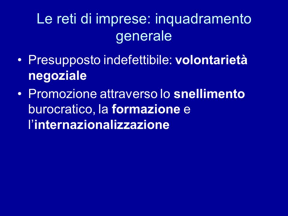 Le reti di imprese: inquadramento generale Presupposto indefettibile: volontarietà negoziale Promozione attraverso lo snellimento burocratico, la formazione e linternazionalizzazione
