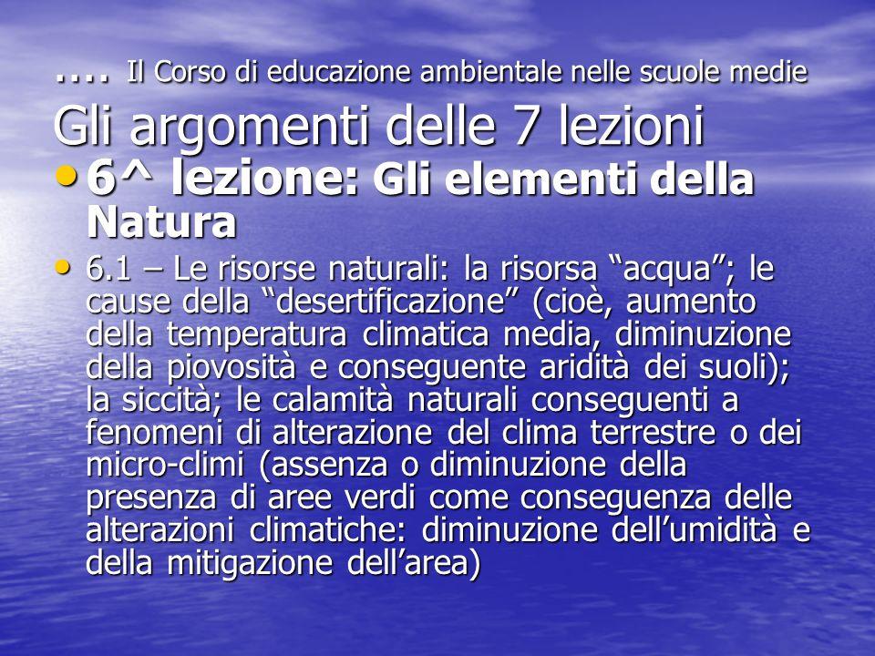 .... Il Corso di educazione ambientale nelle scuole medie Gli argomenti delle 7 lezioni 6^ lezione: Gli elementi della Natura 6^ lezione: Gli elementi
