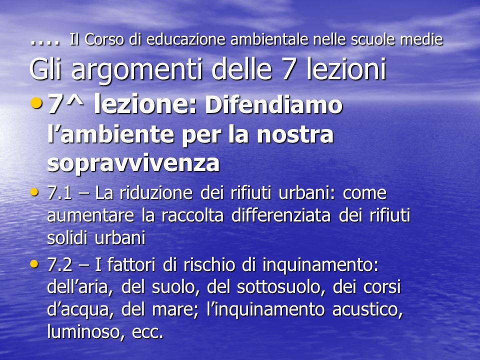 .... Il Corso di educazione ambientale nelle scuole medie Gli argomenti delle 7 lezioni 7^ lezione: Difendiamo lambiente per la nostra sopravvivenza 7