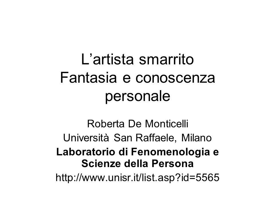 Lartista smarrito Fantasia e conoscenza personale Roberta De Monticelli Università San Raffaele, Milano Laboratorio di Fenomenologia e Scienze della P