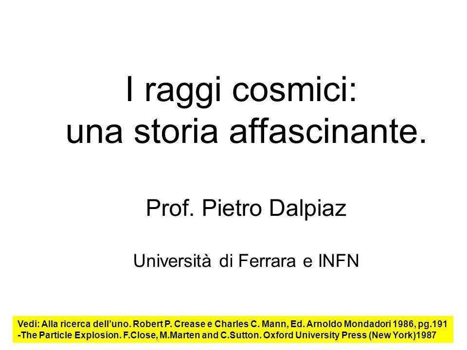 1 I raggi cosmici: una storia affascinante. Prof. Pietro Dalpiaz Università di Ferrara e INFN Vedi: Alla ricerca delluno. Robert P. Crease e Charles C