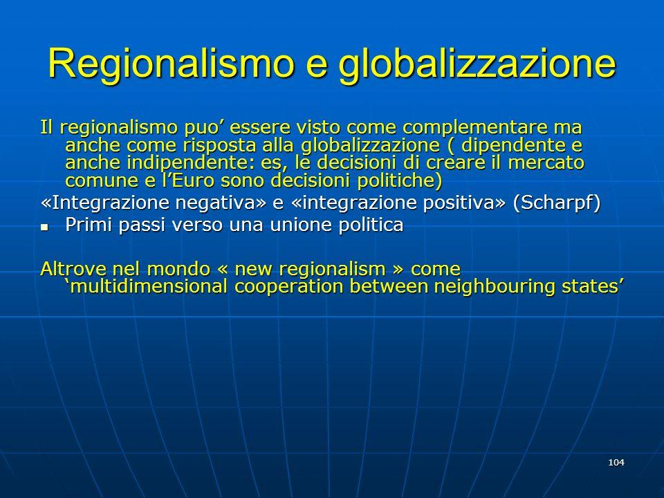 104 Regionalismo e globalizzazione Il regionalismo puo essere visto come complementare ma anche come risposta alla globalizzazione ( dipendente e anch