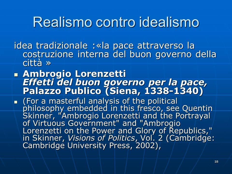 18 Realismo contro idealismo idea tradizionale :«la pace attraverso la costruzione interna del buon governo della città » Ambrogio Lorenzetti Effetti