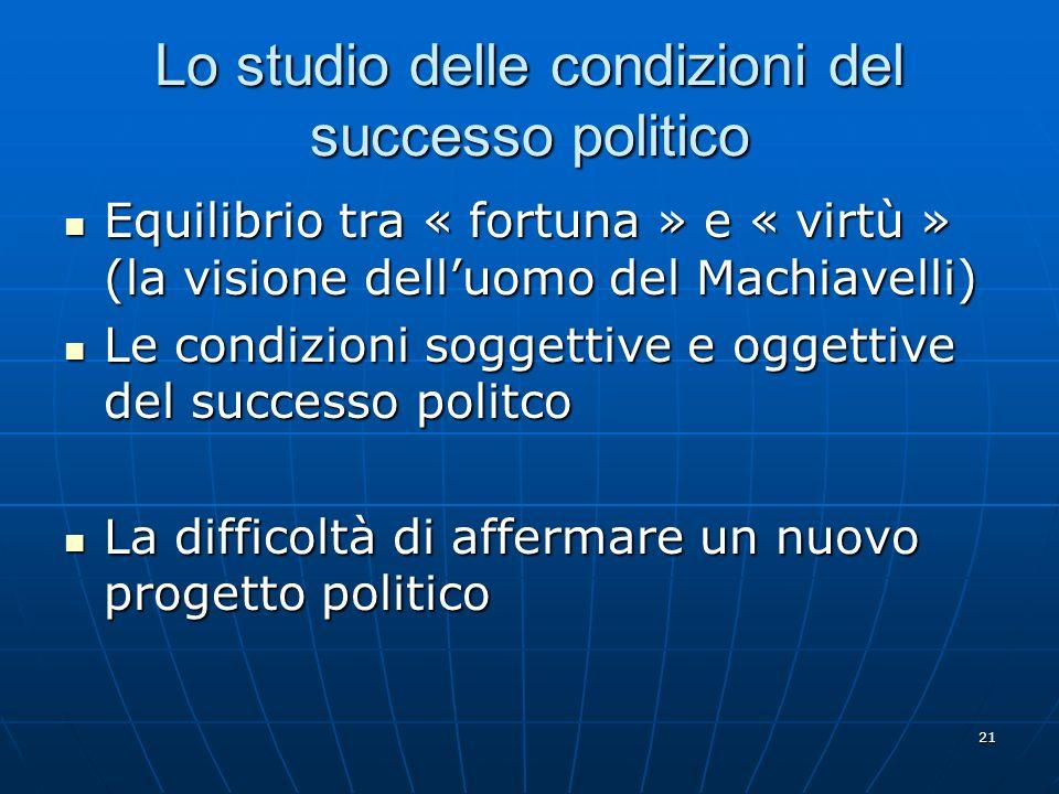 21 Lo studio delle condizioni del successo politico Equilibrio tra « fortuna » e « virtù » (la visione delluomo del Machiavelli) Equilibrio tra « fort