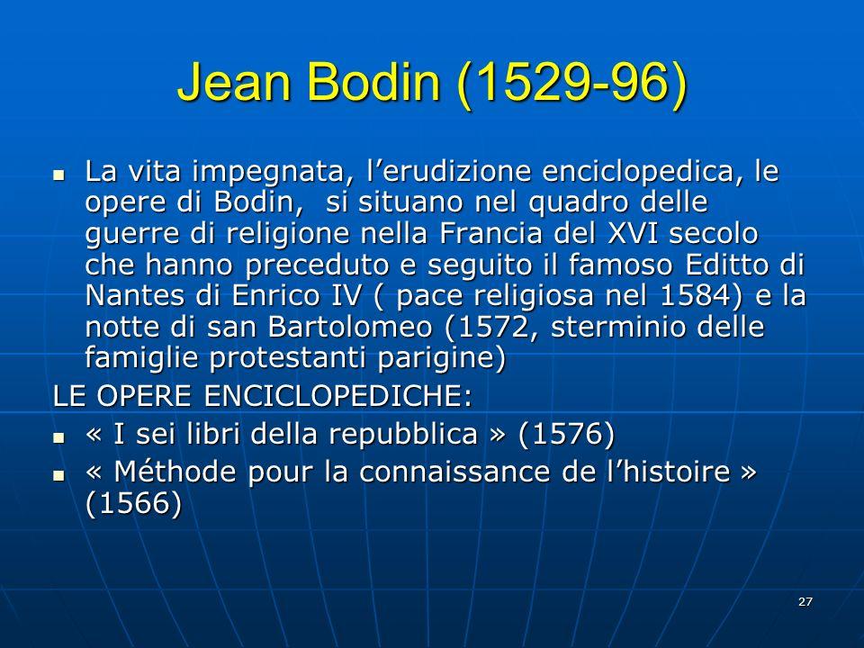 27 Jean Bodin (1529-96) La vita impegnata, lerudizione enciclopedica, le opere di Bodin, si situano nel quadro delle guerre di religione nella Francia