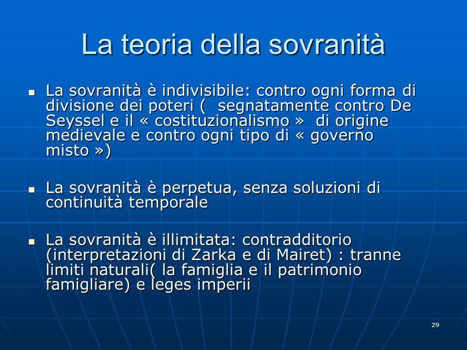 29 La teoria della sovranità La sovranità è indivisibile: contro ogni forma di divisione dei poteri ( segnatamente contro De Seyssel e il « costituzio