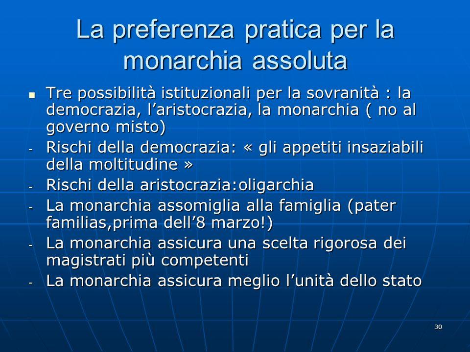 30 La preferenza pratica per la monarchia assoluta Tre possibilità istituzionali per la sovranità : la democrazia, laristocrazia, la monarchia ( no al