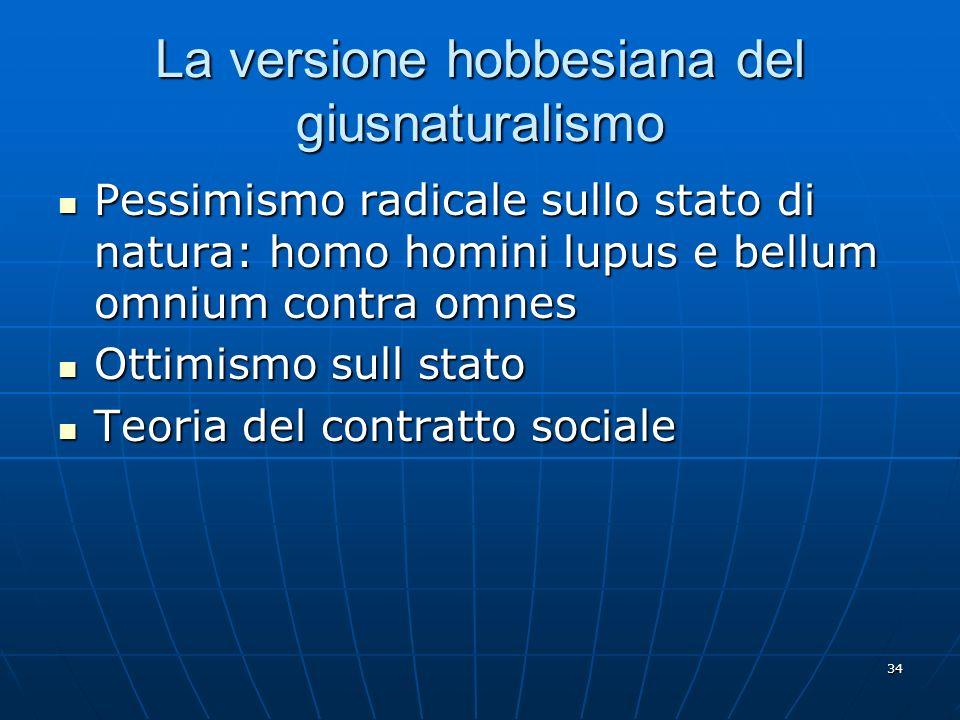 34 La versione hobbesiana del giusnaturalismo Pessimismo radicale sullo stato di natura: homo homini lupus e bellum omnium contra omnes Pessimismo rad