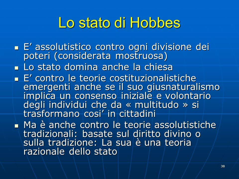 38 Lo stato di Hobbes E assolutistico contro ogni divisione dei poteri (considerata mostruosa) E assolutistico contro ogni divisione dei poteri (consi