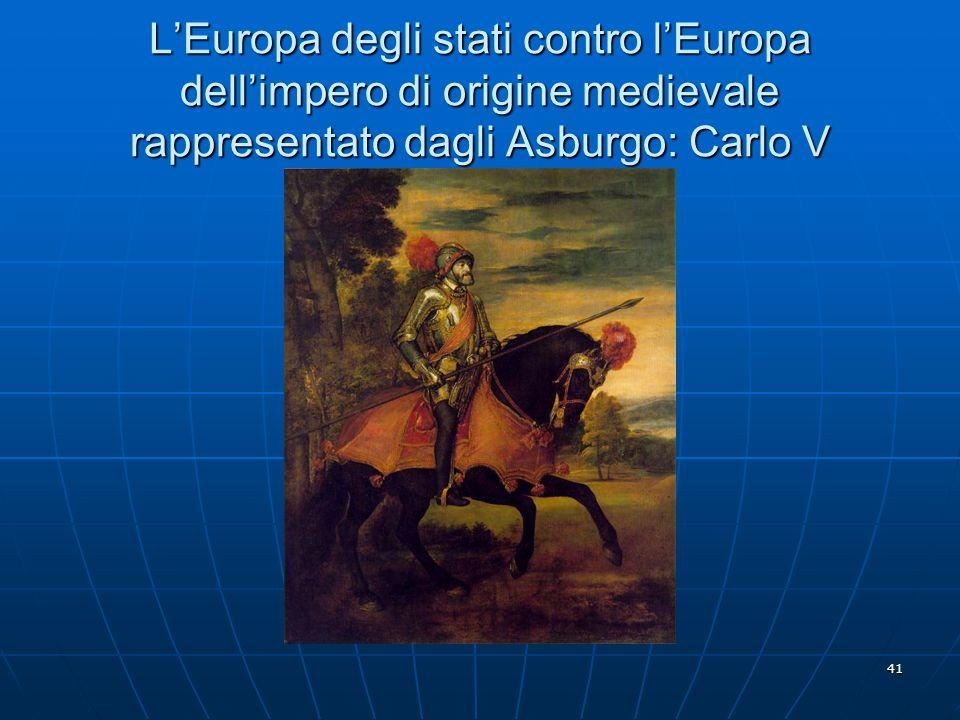 41 LEuropa degli stati contro lEuropa dellimpero di origine medievale rappresentato dagli Asburgo: Carlo V