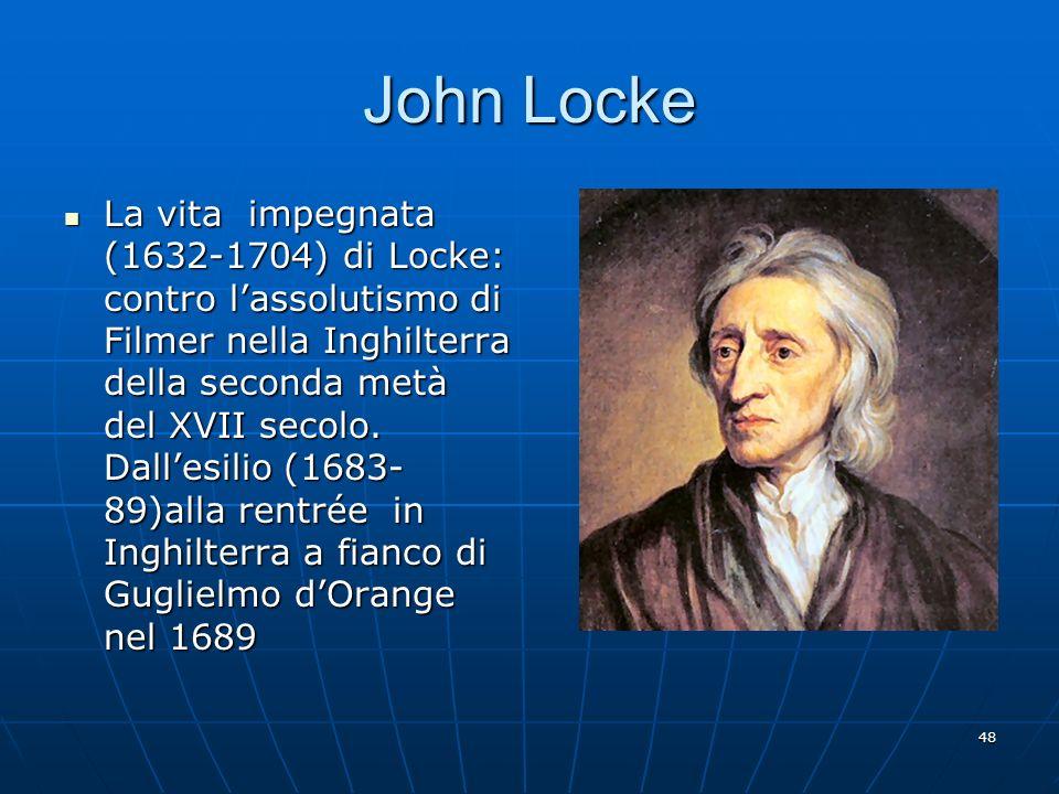 48 John Locke La vita impegnata (1632-1704) di Locke: contro lassolutismo di Filmer nella Inghilterra della seconda metà del XVII secolo. Dallesilio (