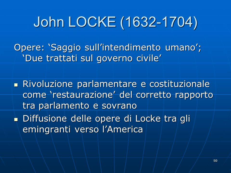 50 John LOCKE (1632-1704) Opere: Saggio sullintendimento umano; Due trattati sul governo civile Rivoluzione parlamentare e costituzionale come restaur