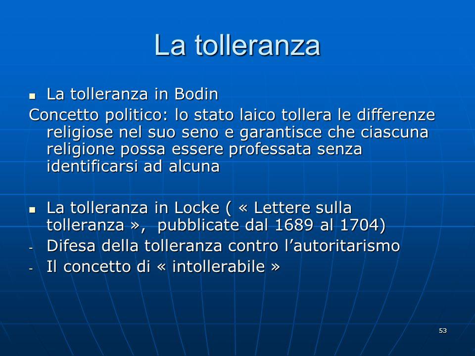 53 La tolleranza La tolleranza in Bodin La tolleranza in Bodin Concetto politico: lo stato laico tollera le differenze religiose nel suo seno e garant