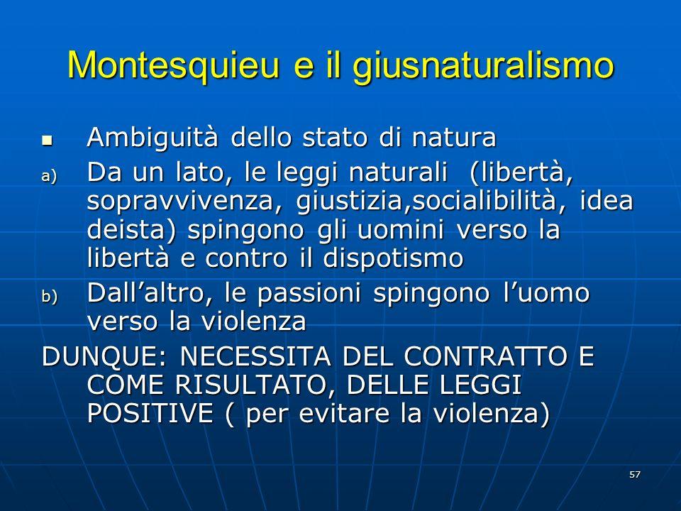 57 Montesquieu e il giusnaturalismo Ambiguità dello stato di natura Ambiguità dello stato di natura a) Da un lato, le leggi naturali (libertà, sopravv