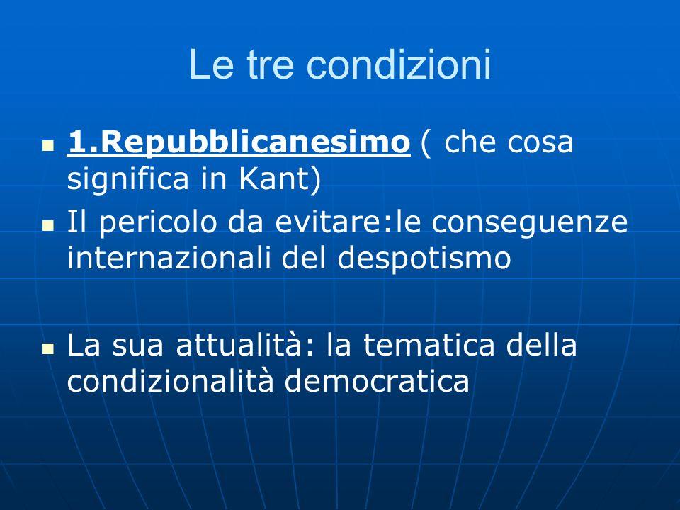 Le tre condizioni 1.Repubblicanesimo ( che cosa significa in Kant) Il pericolo da evitare:le conseguenze internazionali del despotismo La sua attualit